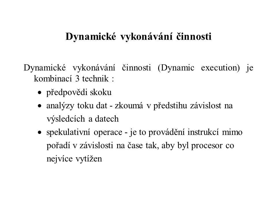 Dynamické vykonávání činnosti Dynamické vykonávání činnosti (Dynamic execution) je kombinací 3 technik :  předpovědi skoku  analýzy toku dat - zkoumá v předstihu závislost na výsledcích a datech  spekulativní operace - je to provádění instrukcí mimo pořadí v závislosti na čase tak, aby byl procesor co nejvíce vytížen