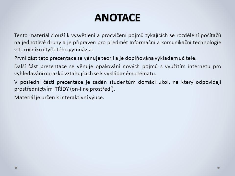 ANOTACE Tento materiál slouží k vysvětlení a procvičení pojmů týkajících se rozdělení počítačů na jednotlivé druhy a je připraven pro předmět Informační a komunikační technologie v 1.