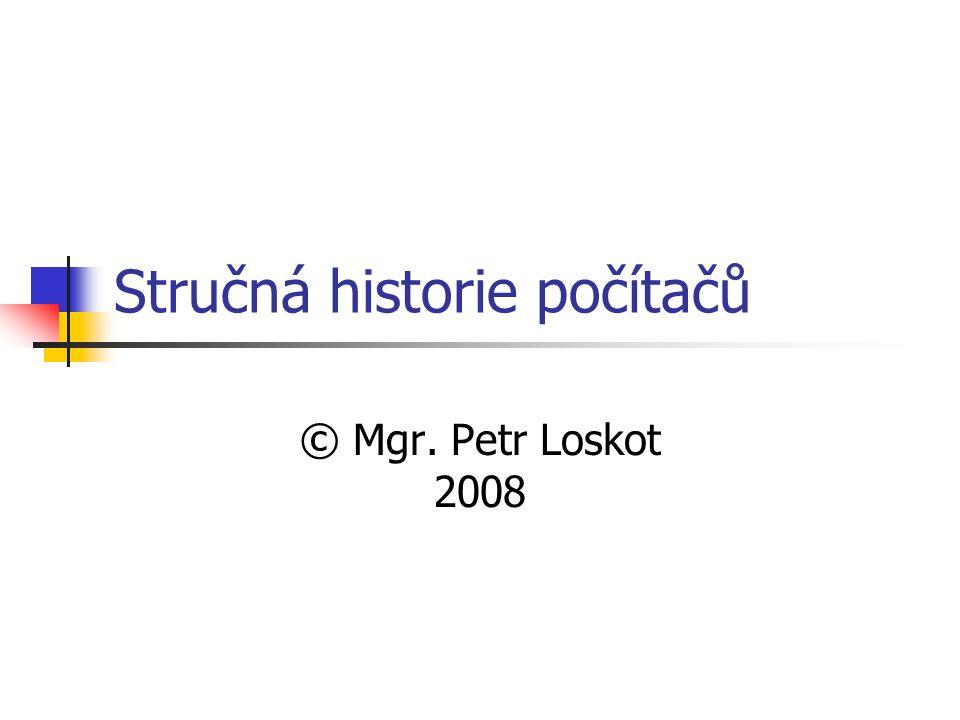 Stručná historie počítačů © Mgr. Petr Loskot 2008