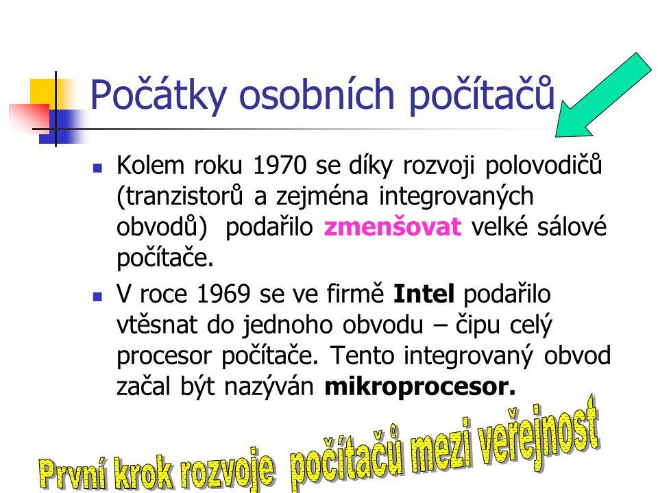 Počátky osobních počítačů Kolem roku 1970 se díky rozvoji polovodičů (tranzistorů a zejména integrovaných obvodů) podařilo zmenšovat velké sálové počítače.