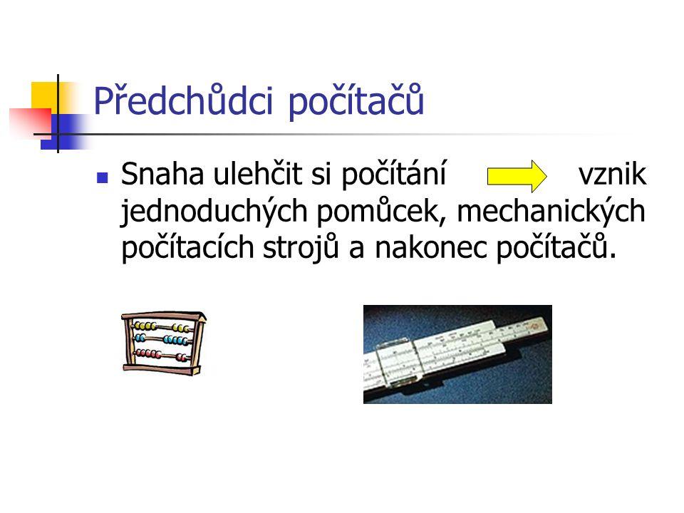 Předchůdci počítačů Snaha ulehčit si počítání vznik jednoduchých pomůcek, mechanických počítacích strojů a nakonec počítačů.