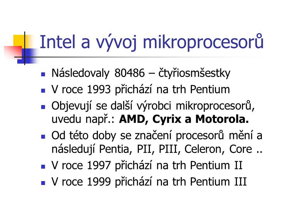 Intel a vývoj mikroprocesorů Následovaly 80486 – čtyřiosmšestky V roce 1993 přichází na trh Pentium Objevují se další výrobci mikroprocesorů, uvedu např.: AMD, Cyrix a Motorola.