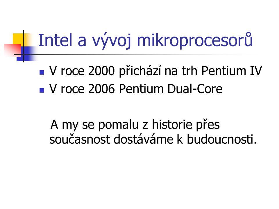 Intel a vývoj mikroprocesorů V roce 2000 přichází na trh Pentium IV V roce 2006 Pentium Dual-Core A my se pomalu z historie přes současnost dostáváme k budoucnosti.