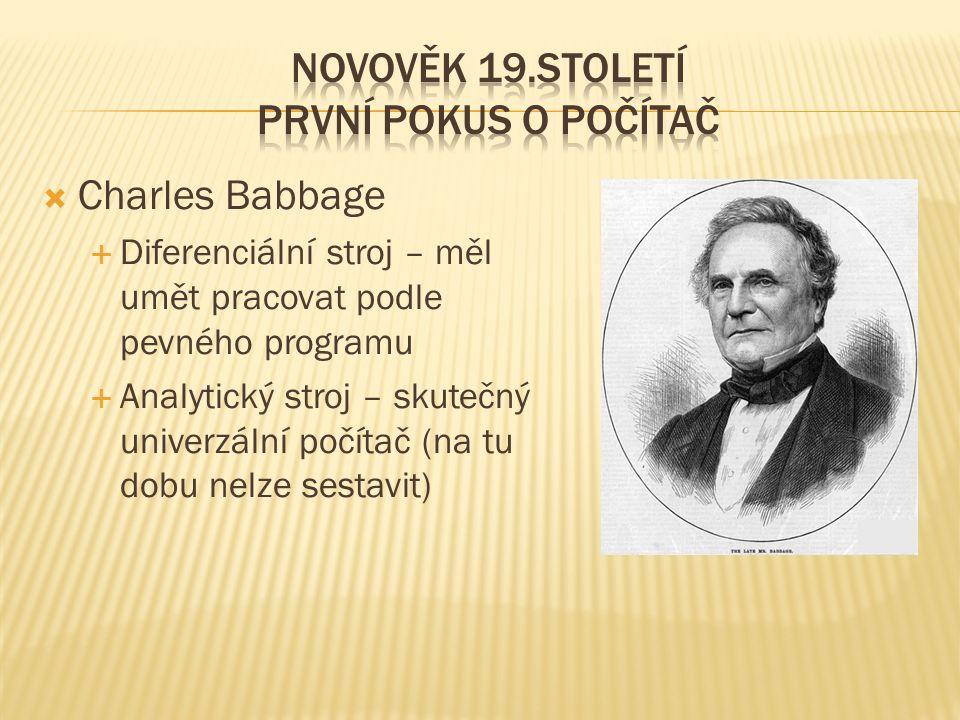  Charles Babbage  Diferenciální stroj – měl umět pracovat podle pevného programu  Analytický stroj – skutečný univerzální počítač (na tu dobu nelze sestavit)