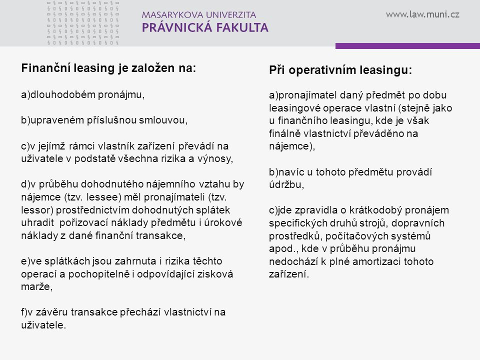www.law.muni.cz Finanční leasing je založen na: a)dlouhodobém pronájmu, b)upraveném příslušnou smlouvou, c)v jejímž rámci vlastník zařízení převádí na