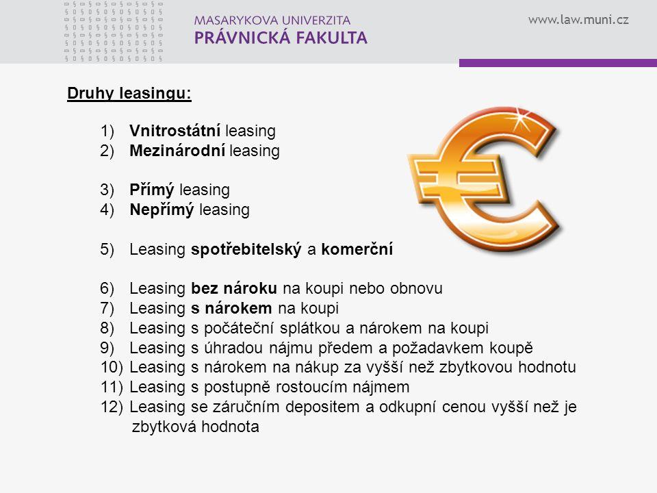 www.law.muni.cz Druhy leasingu: 1) Vnitrostátní leasing 2) Mezinárodní leasing 3) Přímý leasing 4) Nepřímý leasing 5) Leasing spotřebitelský a komerční 6) Leasing bez nároku na koupi nebo obnovu 7) Leasing s nárokem na koupi 8) Leasing s počáteční splátkou a nárokem na koupi 9) Leasing s úhradou nájmu předem a požadavkem koupě 10) Leasing s nárokem na nákup za vyšší než zbytkovou hodnotu 11) Leasing s postupně rostoucím nájmem 12) Leasing se záručním depositem a odkupní cenou vyšší než je zbytková hodnota