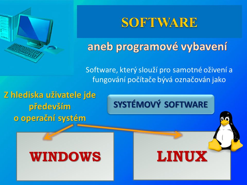 SYSTÉMOVÝ SOFTWARE Software, který slouží pro samotné oživení a fungování počítače bývá označován jako Z hlediska uživatele jde především o operační systém WINDOWS LINUX