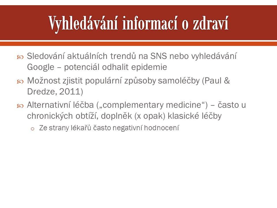 """ Sledování aktuálních trendů na SNS nebo vyhledávání Google – potenciál odhalit epidemie  Možnost zjistit populární způsoby samoléčby (Paul & Dredze, 2011)  Alternativní léčba (""""complementary medicine ) – často u chronických obtíží, doplněk (x opak) klasické léčby o Ze strany lékařů často negativní hodnocení"""