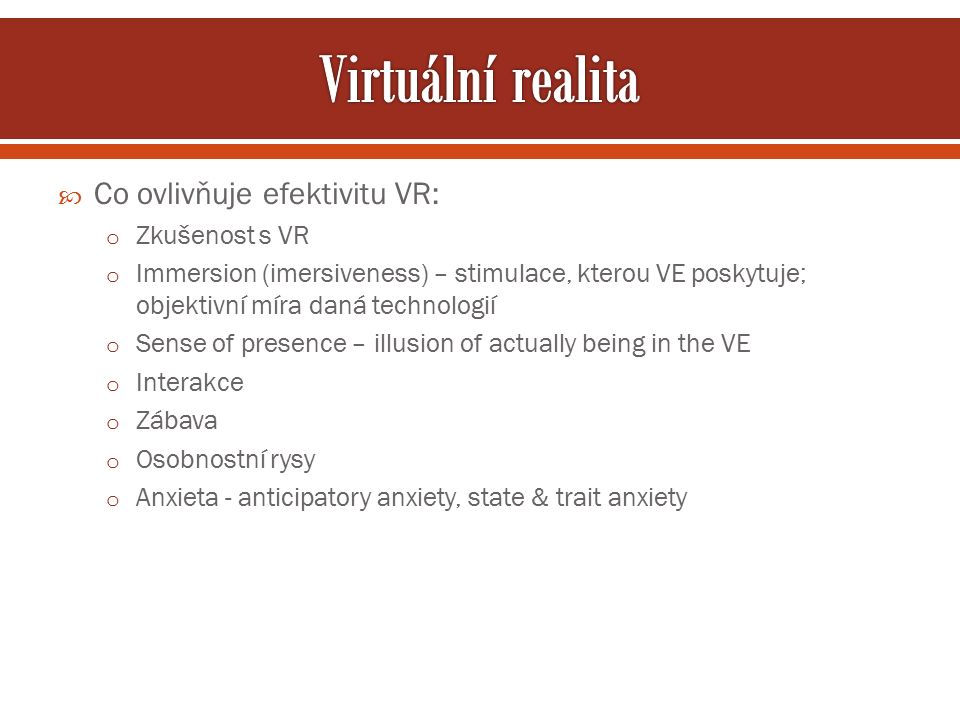  Co ovlivňuje efektivitu VR: o Zkušenost s VR o Immersion (imersiveness) – stimulace, kterou VE poskytuje; objektivní míra daná technologií o Sense of presence – illusion of actually being in the VE o Interakce o Zábava o Osobnostní rysy o Anxieta - anticipatory anxiety, state & trait anxiety
