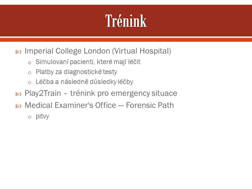  Imperial College London (Virtual Hospital) o Simulovaní pacienti, které mají léčit o Platby za diagnostické testy o Léčba a následně důsledky léčby  Play2Train – trénink pro emergency situace  Medical Examiner s Office — Forensic Path o pitvy