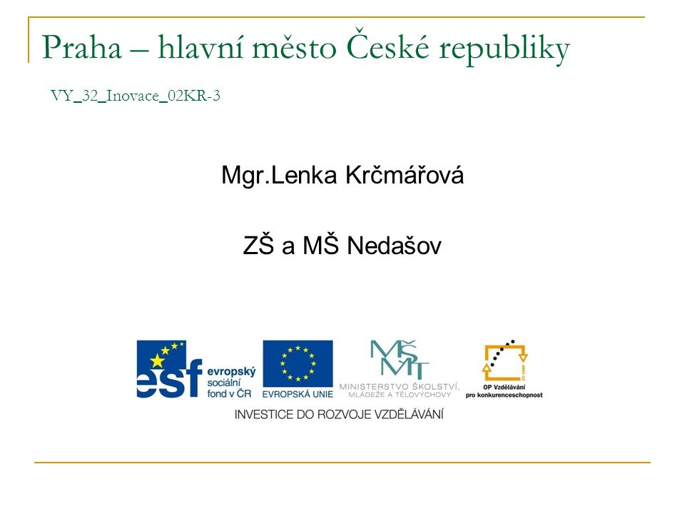 Praha – hlavní město České republiky VY_32_Inovace_02KR-3 Mgr.Lenka Krčmářová ZŠ a MŠ Nedašov