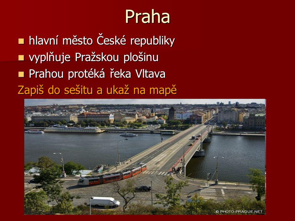 Praha hlavní město České republiky hlavní město České republiky vyplňuje Pražskou plošinu vyplňuje Pražskou plošinu Prahou protéká řeka Vltava Prahou protéká řeka Vltava Zapiš do sešitu a ukaž na mapě