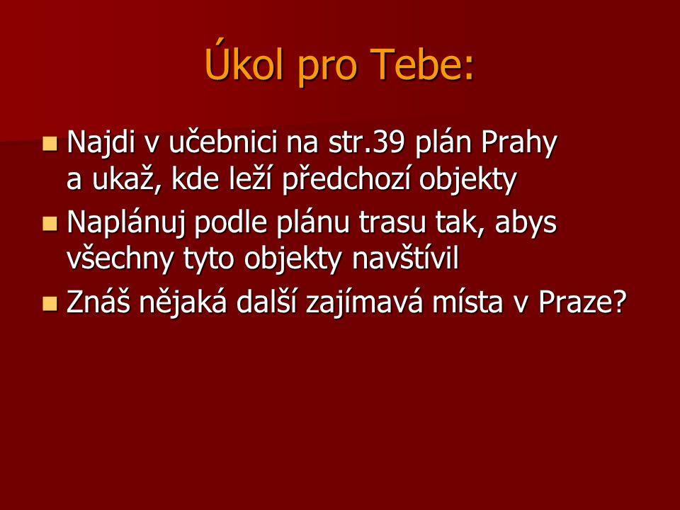 Úkol pro Tebe: Najdi v učebnici na str.39 plán Prahy a ukaž, kde leží předchozí objekty Najdi v učebnici na str.39 plán Prahy a ukaž, kde leží předchozí objekty Naplánuj podle plánu trasu tak, abys všechny tyto objekty navštívil Naplánuj podle plánu trasu tak, abys všechny tyto objekty navštívil Znáš nějaká další zajímavá místa v Praze.