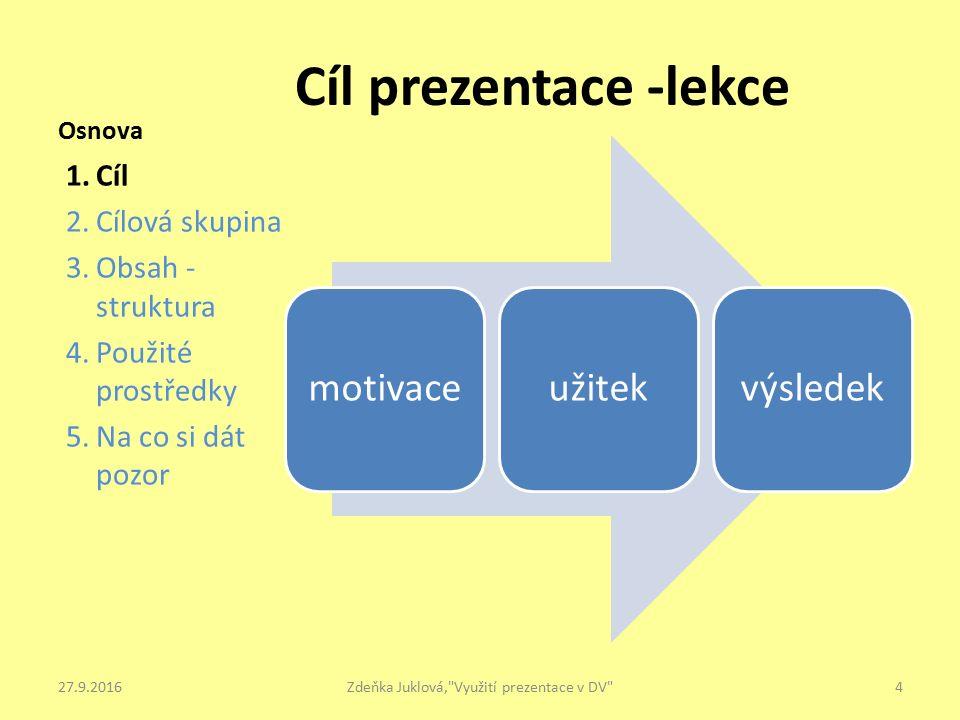 Osnova motivaceužitekvýsledek 1.Cíl 2.Cílová skupina 3.Obsah - struktura 4.Použité prostředky 5.Na co si dát pozor Cíl prezentace -lekce 4Zdeňka Juklová, Využití prezentace v DV 27.9.2016