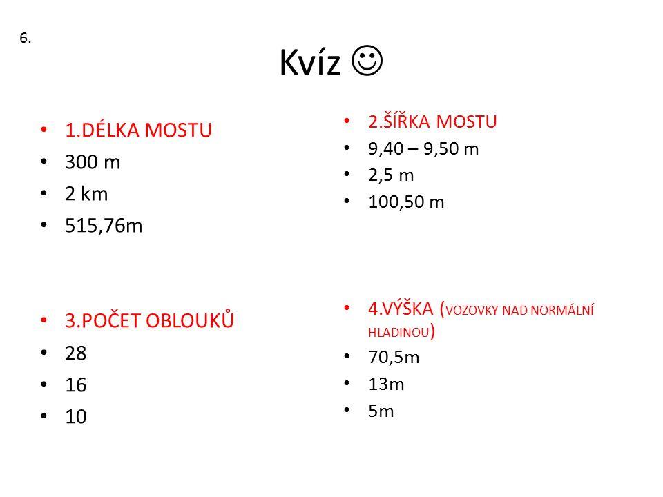 Kvíz 1.DÉLKA MOSTU 300 m 2 km 515,76m 3.POČET OBLOUKŮ 28 16 10 2.ŠÍŘKA MOSTU 9,40 – 9,50 m 2,5 m 100,50 m 4.VÝŠKA ( VOZOVKY NAD NORMÁLNÍ HLADINOU ) 70,5m 13m 5m 6.