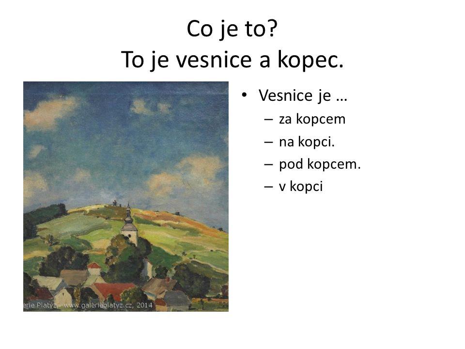 Co je to? To je vesnice a kopec. Vesnice je … – za kopcem – na kopci. – pod kopcem. – v kopci