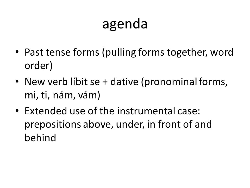 agenda Past tense forms (pulling forms together, word order) New verb líbit se + dative (pronominal forms, mi, ti, nám, vám) Extended use of the instrumental case: prepositions above, under, in front of and behind