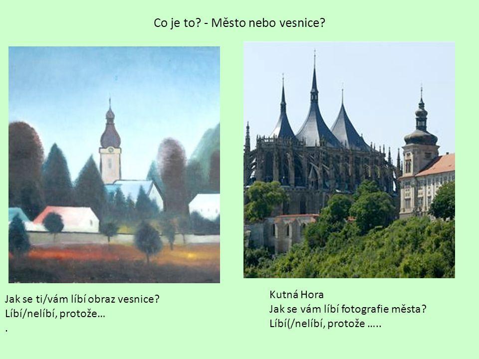 Co je to? - Město nebo vesnice? Kutná Hora Jak se vám líbí fotografie města? Líbí(/nelíbí, protože ….. Jak se ti/vám líbí obraz vesnice? Líbí/nelíbí,
