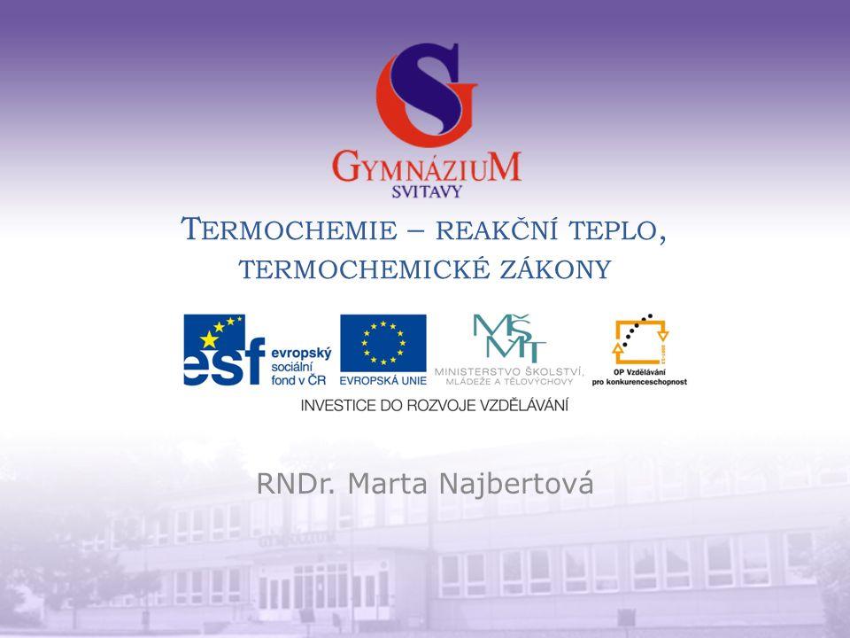 T ERMOCHEMIE – REAKČNÍ TEPLO, TERMOCHEMICKÉ ZÁKONY RNDr. Marta Najbertová