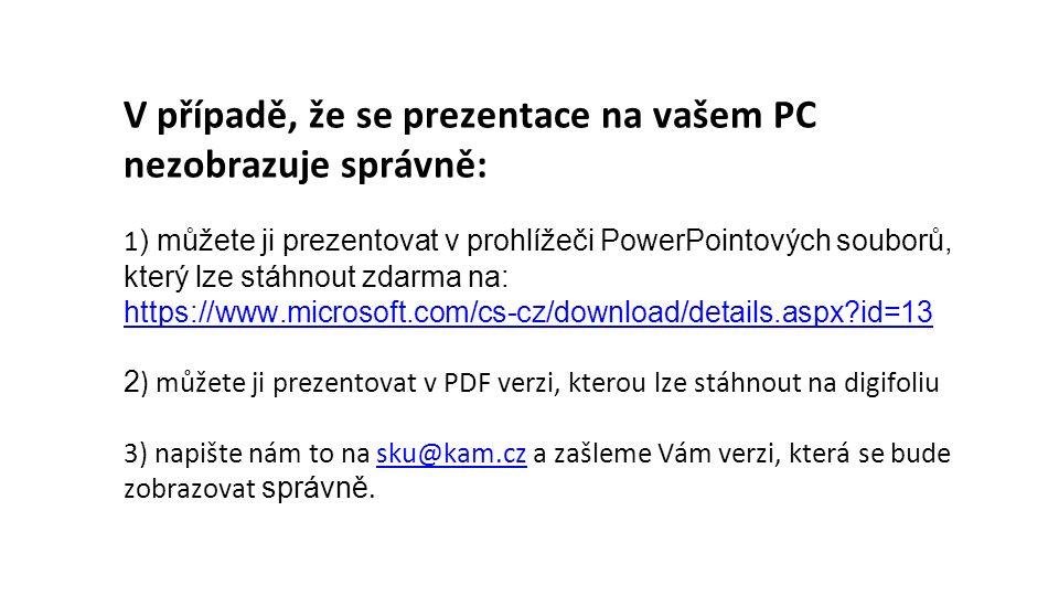 V případě, že se prezentace na vašem PC nezobrazuje správně: 1) můžete ji prezentovat v prohlížeči PowerPointových souborů, který lze stáhnout zdarma na: https://www.microsoft.com/cs-cz/download/details.aspx?id=13 2) můžete ji prezentovat v PDF verzi, kterou lze stáhnout na digifoliu 3) napište nám to na sku@kam.cz a zašleme Vám verzi, která se bude zobrazovat správně.
