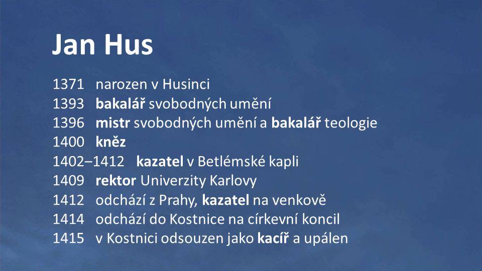 Jan Hus 1371 narozen v Husinci 1393 bakalář svobodných umění 1396 mistr svobodných umění a bakalář teologie 1400 kněz 1402‒1412 kazatel v Betlémské kapli 1409 rektor Univerzity Karlovy 1412 odchází z Prahy, kazatel na venkově 1414 odchází do Kostnice na církevní koncil 1415 v Kostnici odsouzen jako kacíř a upálen