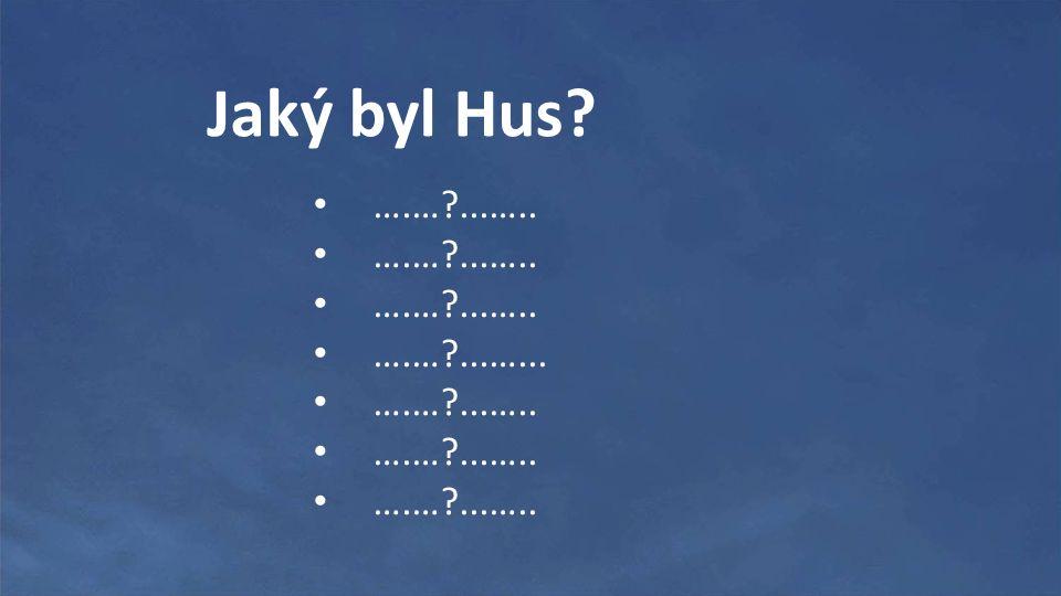 Jaký byl Hus? ….…?...….. ….…?...…... ….…?...…..