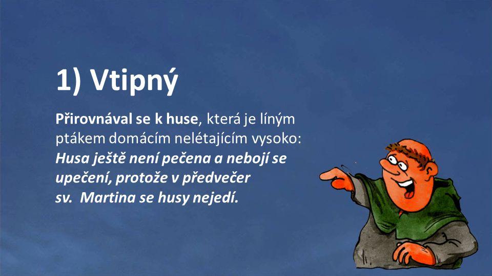 1) Vtipný Přirovnával se k huse, která je líným ptákem domácím nelétajícím vysoko: Husa ještě není pečena a nebojí se upečení, protože v předvečer sv.