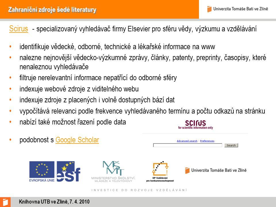 Zahraniční zdroje šedé literatury ScirusScirus - specializovaný vyhledávač firmy Elsevier pro sféru vědy, výzkumu a vzdělávání identifikuje vědecké, odborné, technické a lékařské informace na www nalezne nejnovější vědecko-výzkumné zprávy, články, patenty, preprinty, časopisy, které nenaleznou vyhledávače filtruje nerelevantní informace nepatřící do odborné sféry indexuje webové zdroje z viditelného webu indexuje zdroje z placených i volně dostupných bází dat vypočítává relevanci podle frekvence vyhledávaného termínu a počtu odkazů na stránku nabízí také možnost řazení podle data podobnost s Google ScholarGoogle Scholar Knihovna UTB ve Zlíně, 7.