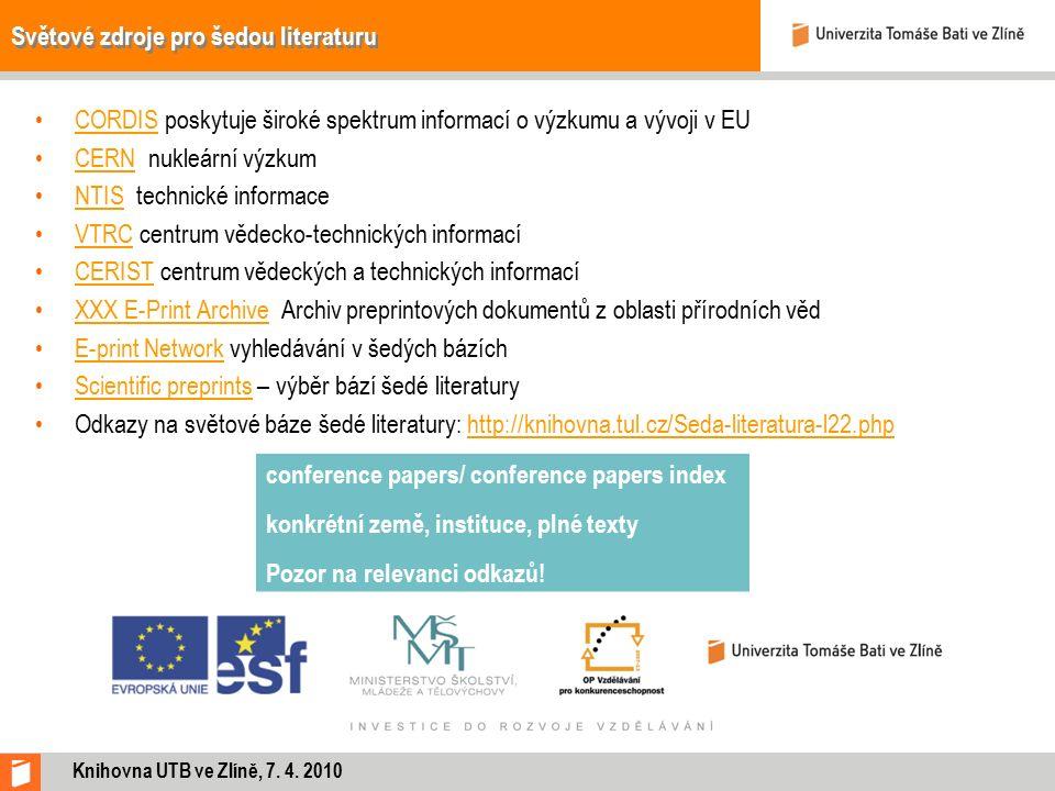 Světové zdroje pro šedou literaturu CORDIS poskytuje široké spektrum informací o výzkumu a vývoji v EUCORDIS CERN nukleární výzkumCERN NTIS technické informaceNTIS VTRC centrum vědecko-technických informacíVTRC CERIST centrum vědeckých a technických informacíCERIST XXX E-Print Archive Archiv preprintových dokumentů z oblasti přírodních vědXXX E-Print Archive E-print Network vyhledávání v šedých bázíchE-print Network Scientific preprints – výběr bází šedé literaturyScientific preprints Odkazy na světové báze šedé literatury: http://knihovna.tul.cz/Seda-literatura-l22.phphttp://knihovna.tul.cz/Seda-literatura-l22.php Knihovna UTB ve Zlíně, 7.