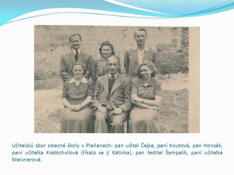Učitelský sbor obecné školy v Plaňanech: pan učitel Čejka, paní Koutová, pan Honsák, paní učitelka Kratochvílová (říkalo se jí Kátinka), pan ředitel Šampalík, paní učitelka Meixnerová.