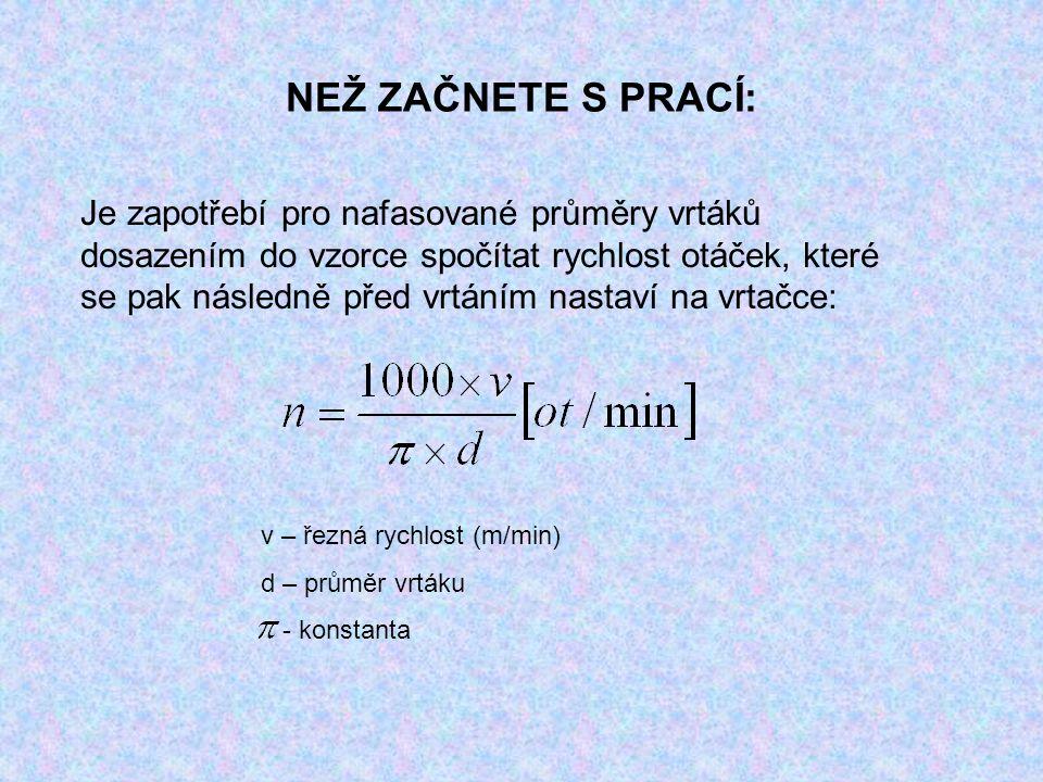 NEŽ ZAČNETE S PRACÍ: Je zapotřebí pro nafasované průměry vrtáků dosazením do vzorce spočítat rychlost otáček, které se pak následně před vrtáním nastaví na vrtačce: v – řezná rychlost (m/min) d – průměr vrtáku - konstanta