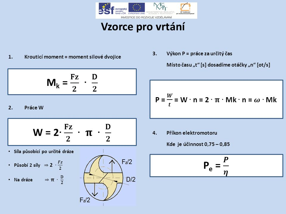 """Vzorce pro vrtání 3.Výkon P = práce za určitý čas Místo času """"t [s] dosadíme otáčky """"n [ot/s] 4.Příkon elektromotoru Kde je účinnost 0,75 – 0,85"""