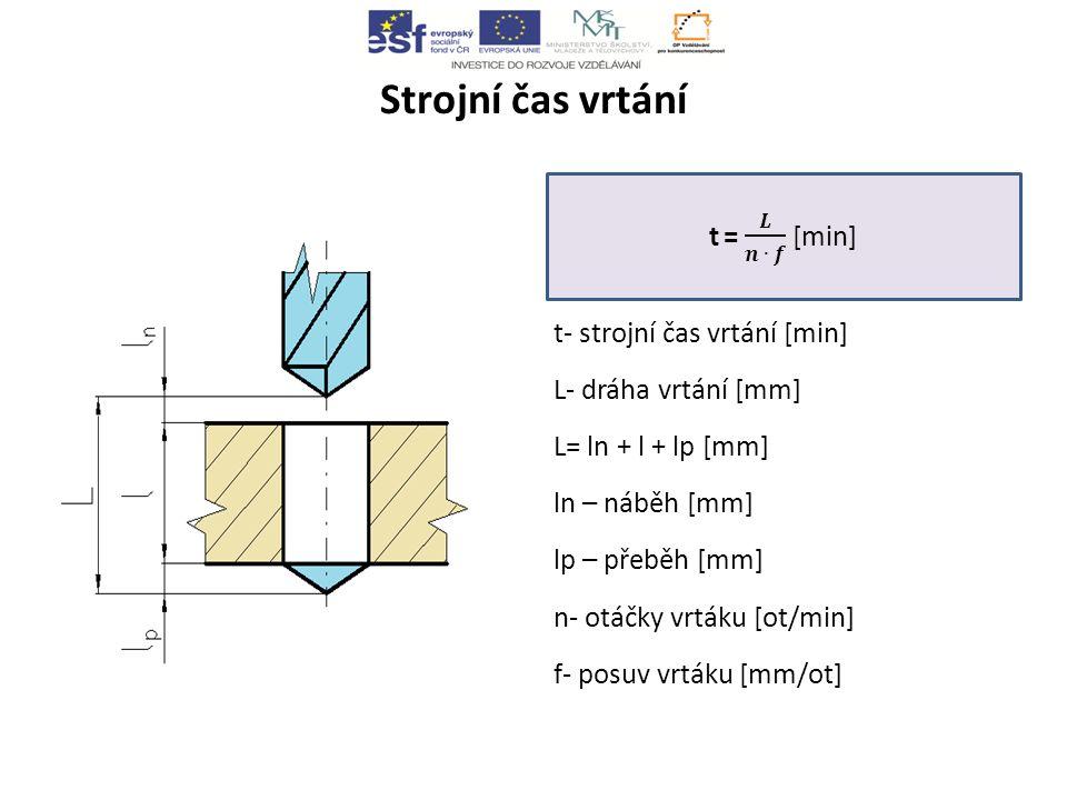 Strojní čas vrtání t- strojní čas vrtání [min] L- dráha vrtání [mm] L= ln + l + lp [mm] ln – náběh [mm] lp – přeběh [mm] n- otáčky vrtáku [ot/min] f- posuv vrtáku [mm/ot]