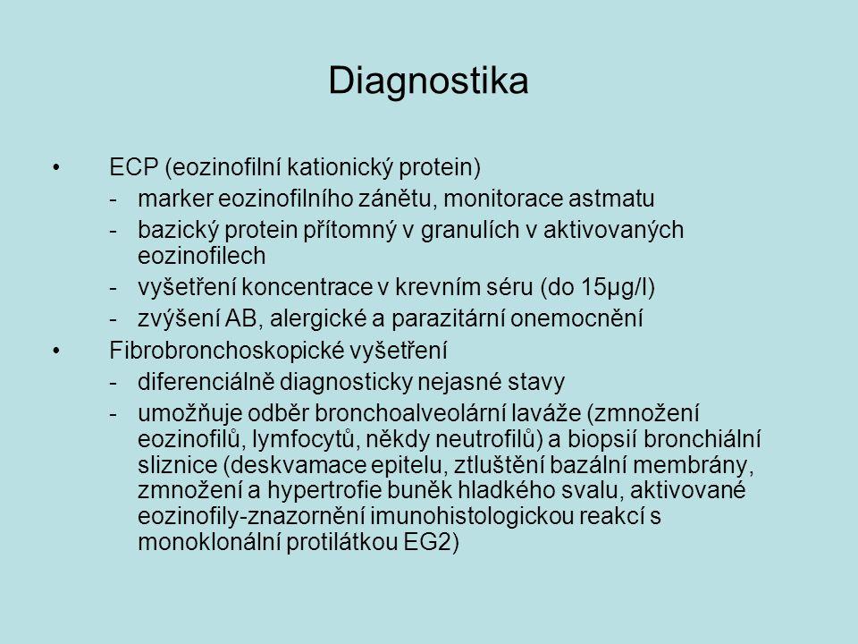 Diagnostika ECP (eozinofilní kationický protein) -marker eozinofilního zánětu, monitorace astmatu -bazický protein přítomný v granulích v aktivovaných eozinofilech - vyšetření koncentrace v krevním séru (do 15µg/l) -zvýšení AB, alergické a parazitární onemocnění Fibrobronchoskopické vyšetření -diferenciálně diagnosticky nejasné stavy -umožňuje odběr bronchoalveolární laváže (zmnožení eozinofilů, lymfocytů, někdy neutrofilů) a biopsií bronchiální sliznice (deskvamace epitelu, ztluštění bazální membrány, zmnožení a hypertrofie buněk hladkého svalu, aktivované eozinofily-znazornění imunohistologickou reakcí s monoklonální protilátkou EG2)
