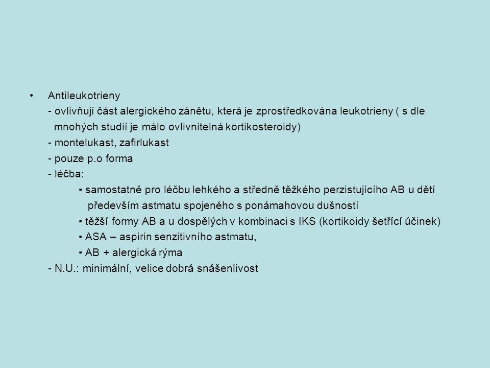 Antileukotrieny - ovlivňují část alergického zánětu, která je zprostředkována leukotrieny ( s dle mnohých studií je málo ovlivnitelná kortikosteroidy) - montelukast, zafirlukast - pouze p.o forma - léčba: ▪ samostatně pro léčbu lehkého a středně těžkého perzistujícího AB u dětí především astmatu spojeného s ponámahovou dušností ▪ těžší formy AB a u dospělých v kombinaci s IKS (kortikoidy šetřící účinek) ▪ ASA – aspirin senzitivního astmatu, ▪ AB + alergická rýma - N.U.: minimální, velice dobrá snášenlivost