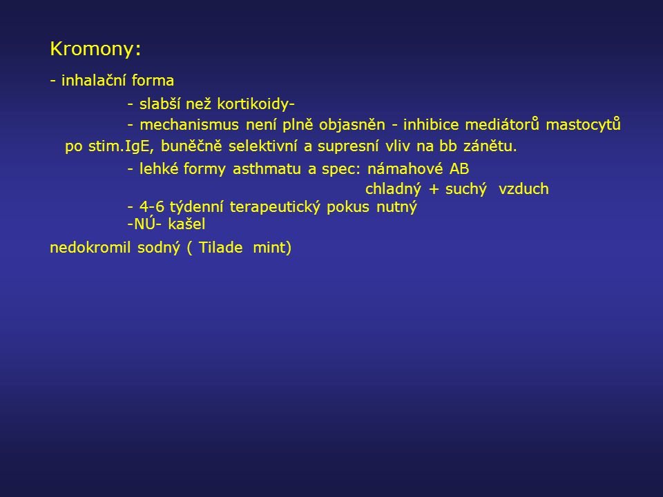 Kromony: - inhalační forma - slabší než kortikoidy- - mechanismus není plně objasněn - inhibice mediátorů mastocytů po stim.IgE, buněčně selektivní a