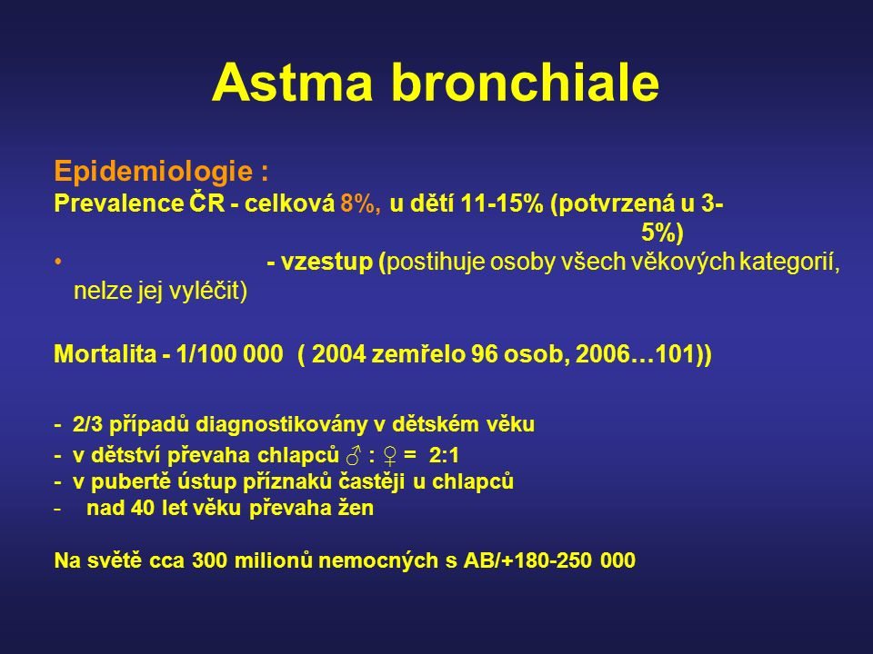 Astma bronchiale Epidemiologie : Prevalence ČR - celková 8%, u dětí 11-15% (potvrzená u 3- 5%) - vzestup (postihuje osoby všech věkových kategorií, ne
