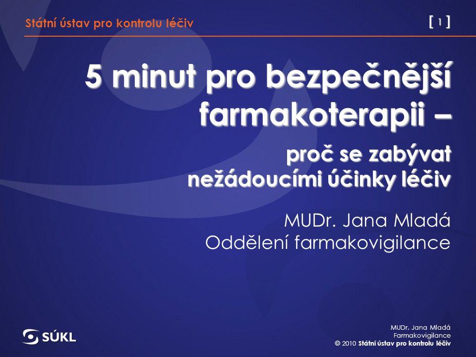 [ 1 ] MUDr. Jana Mladá Farmakovigilance © 2010 Státní ústav pro kontrolu léčiv 5 minut pro bezpečnější farmakoterapii – proč se zabývat nežádoucími úč