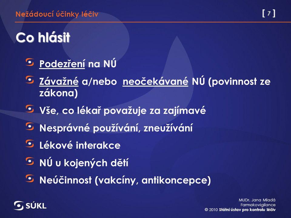 [ 7 ] MUDr. Jana Mladá Farmakovigilance © 2010 Státní ústav pro kontrolu léčiv Co hlásit Podezření na NÚ Závažné a/nebo neočekávané NÚ (povinnost ze z