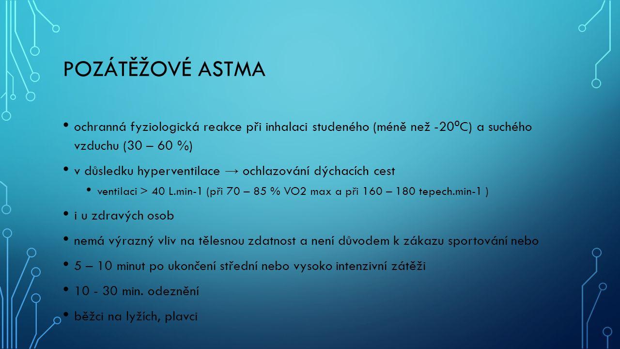 POZÁTĚŽOVÉ ASTMA ochranná fyziologická reakce při inhalaci studeného (méně než -20 ⁰ C) a suchého vzduchu (30 – 60 %) v důsledku hyperventilace → ochlazování dýchacích cest ventilaci > 40 L.min-1 (při 70 – 85 % VO2 max a při 160 – 180 tepech.min-1 ) i u zdravých osob nemá výrazný vliv na tělesnou zdatnost a není důvodem k zákazu sportování nebo 5 – 10 minut po ukončení střední nebo vysoko intenzivní zátěži 10 - 30 min.
