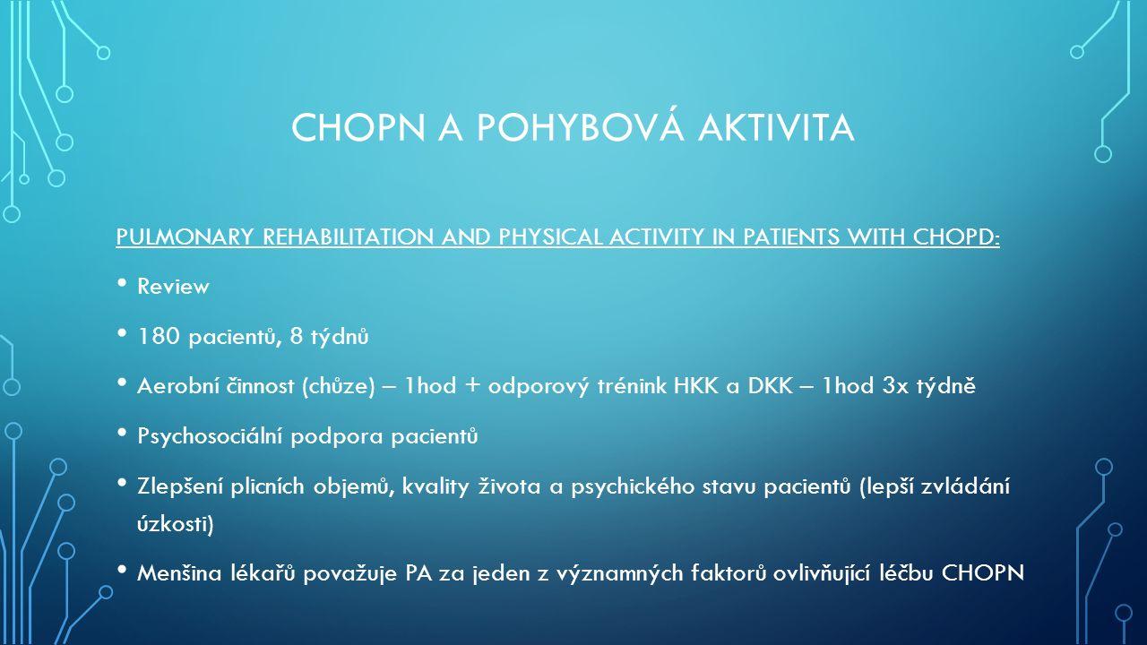 PULMONARY REHABILITATION AND PHYSICAL ACTIVITY IN PATIENTS WITH CHOPD: Review 180 pacientů, 8 týdnů Aerobní činnost (chůze) – 1hod + odporový trénink HKK a DKK – 1hod 3x týdně Psychosociální podpora pacientů Zlepšení plicních objemů, kvality života a psychického stavu pacientů (lepší zvládání úzkosti) Menšina lékařů považuje PA za jeden z významných faktorů ovlivňující léčbu CHOPN