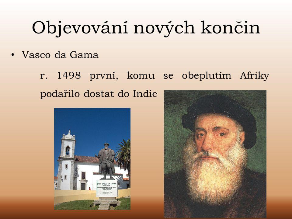Objevování nových končin Vasco da Gama r. 1498 první, komu se obeplutím Afriky podařilo dostat do Indie