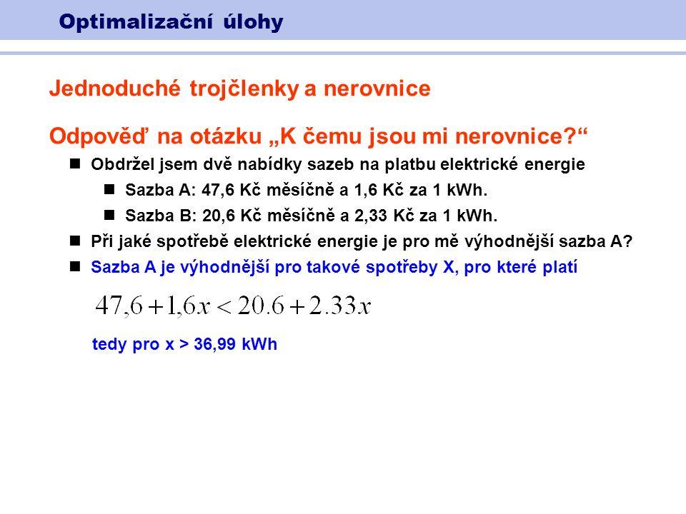 """Optimalizační úlohy Jednoduché trojčlenky a nerovnice Odpověď na otázku """"K čemu jsou mi nerovnice Obdržel jsem dvě nabídky sazeb na platbu elektrické energie Sazba A: 47,6 Kč měsíčně a 1,6 Kč za 1 kWh."""