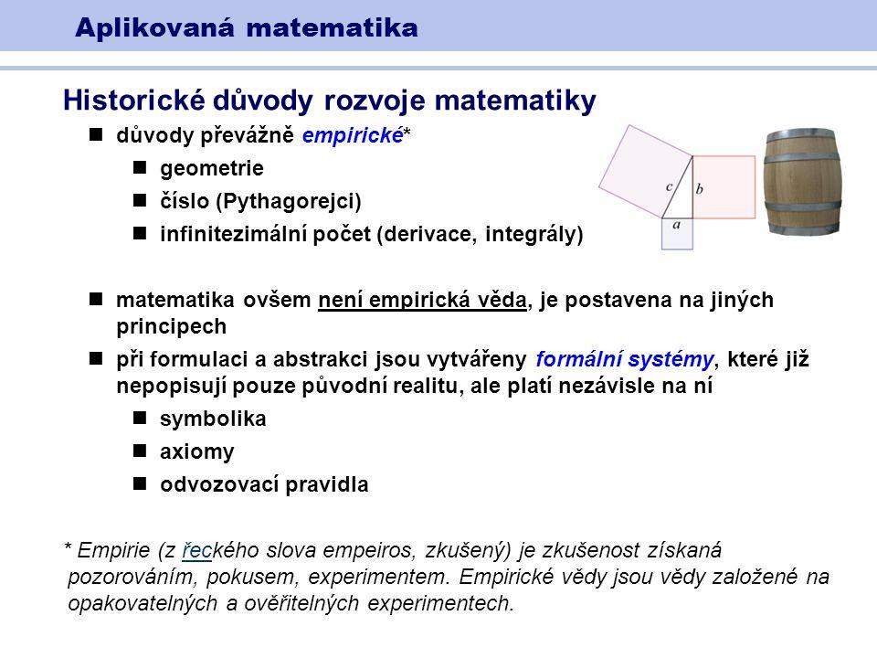 Aplikovaná matematika Historické důvody rozvoje matematiky důvody převážně empirické* geometrie číslo (Pythagorejci) infinitezimální počet (derivace, integrály) matematika ovšem není empirická věda, je postavena na jiných principech při formulaci a abstrakci jsou vytvářeny formální systémy, které již nepopisují pouze původní realitu, ale platí nezávisle na ní symbolika axiomy odvozovací pravidla * Empirie (z řeckého slova empeiros, zkušený) je zkušenost získaná pozorováním, pokusem, experimentem.