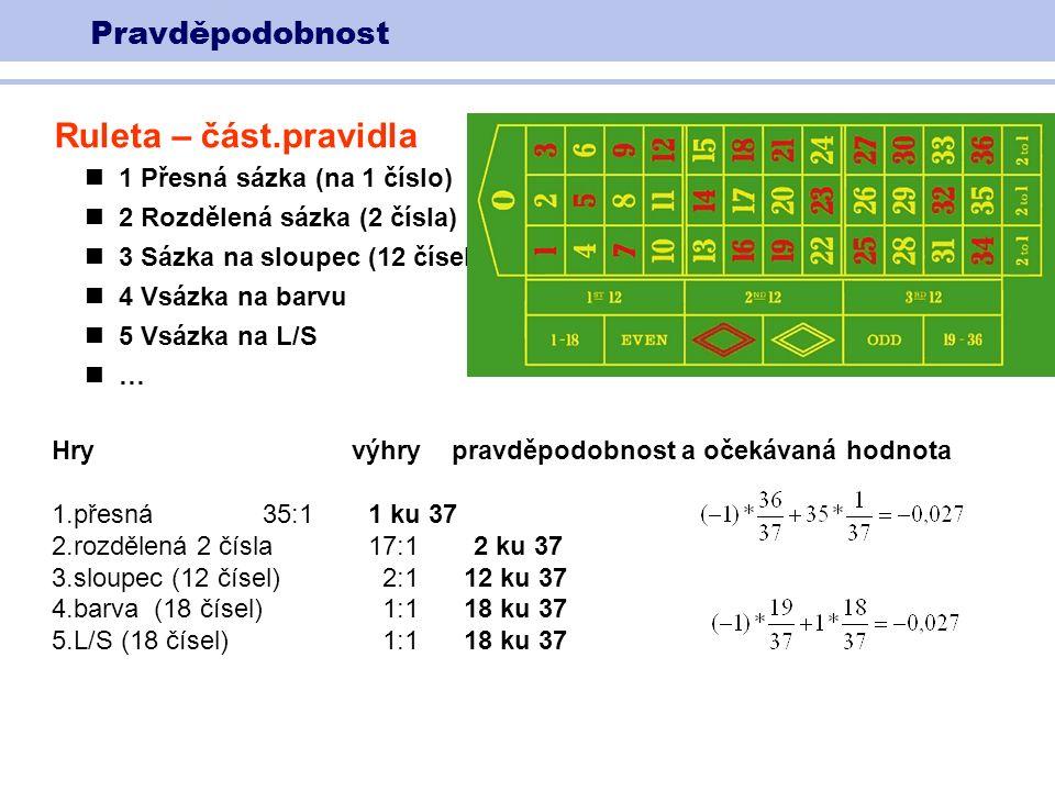 Pravděpodobnost Ruleta – část.pravidla 1 Přesná sázka (na 1 číslo) 2 Rozdělená sázka (2 čísla) 3 Sázka na sloupec (12 čísel) 4 Vsázka na barvu 5 Vsázka na L/S … Hry výhry pravděpodobnost a očekávaná hodnota 1.přesná35:11 ku 37 2.rozdělená 2 čísla 17:12 ku 37 3.sloupec (12 čísel) 2:1 12 ku 37 4.barva (18 čísel) 1:1 18 ku 37 5.L/S (18 čísel) 1:1 18 ku 37