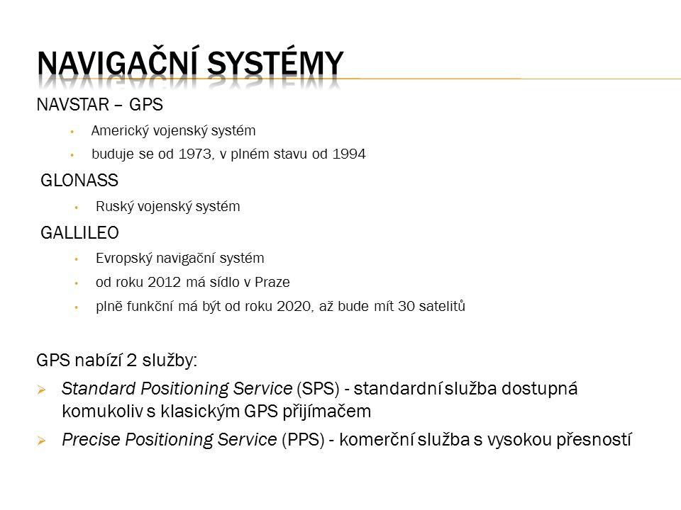 NAVSTAR – GPS Americký vojenský systém buduje se od 1973, v plném stavu od 1994 GLONASS Ruský vojenský systém GALLILEO Evropský navigační systém od roku 2012 má sídlo v Praze plně funkční má být od roku 2020, až bude mít 30 satelitů GPS nabízí 2 služby:  Standard Positioning Service (SPS) - standardní služba dostupná komukoliv s klasickým GPS přijímačem  Precise Positioning Service (PPS) - komerční služba s vysokou přesností