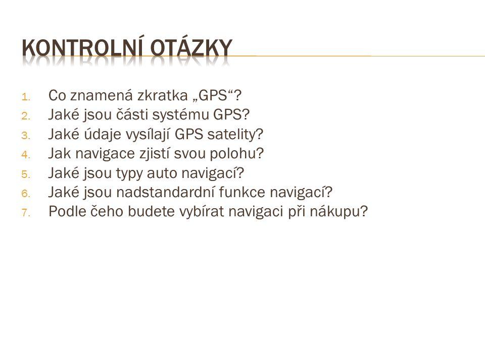 """1. Co znamená zkratka """"GPS""""? 2. Jaké jsou části systému GPS? 3. Jaké údaje vysílají GPS satelity? 4. Jak navigace zjistí svou polohu? 5. Jaké jsou typ"""