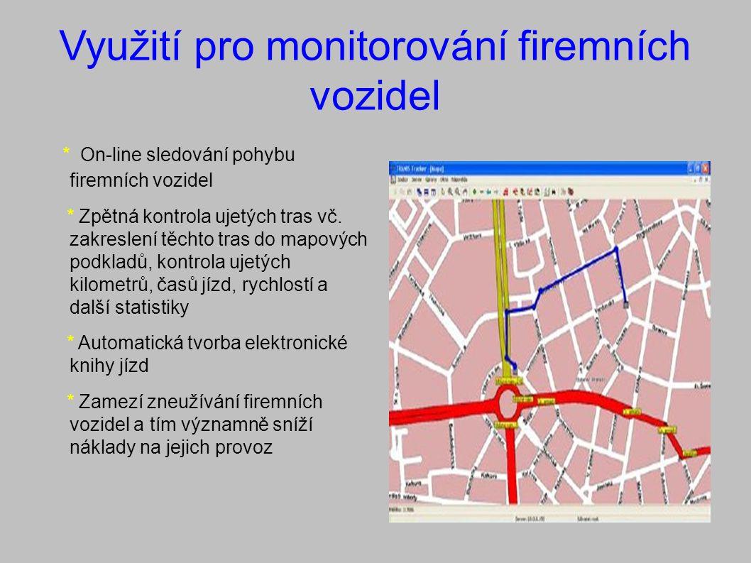 Využití pro monitorování firemních vozidel * On-line sledování pohybu firemních vozidel * Zpětná kontrola ujetých tras vč.