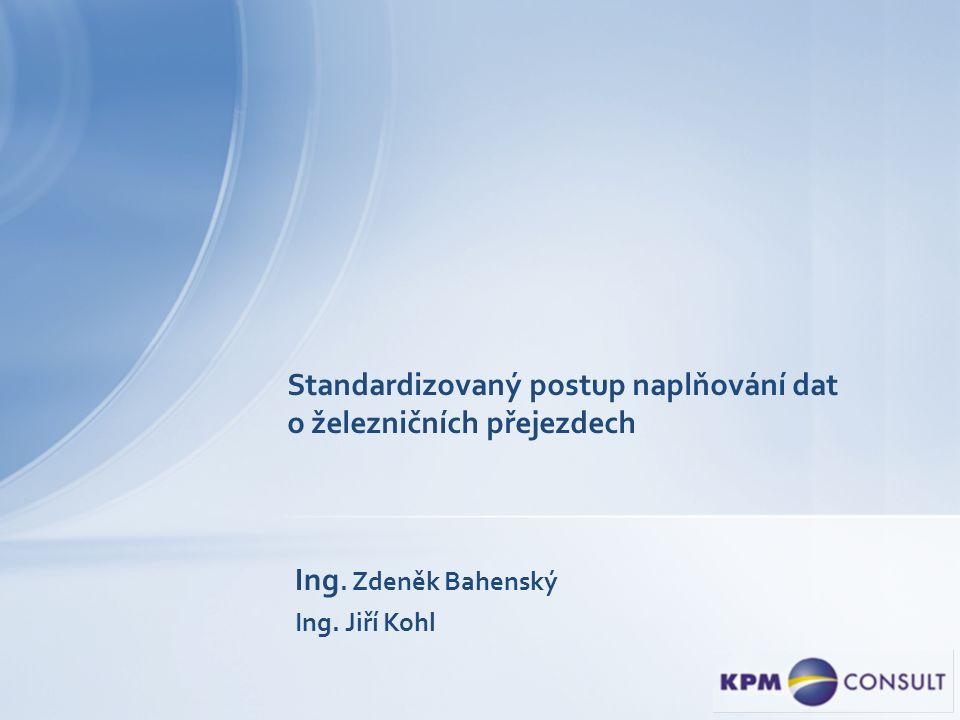Standardizovaný postup naplňování dat o železničních přejezdech Ing. Zdeněk Bahenský Ing. Jiří Kohl