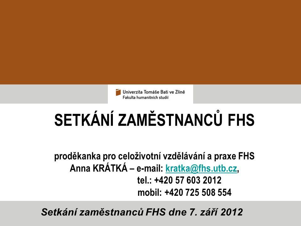 SETKÁNÍ ZAMĚSTNANCŮ FHS proděkanka pro celoživotní vzdělávání a praxe FHS Anna KRÁTKÁ – e-mail: kratka@fhs.utb.cz,kratka@fhs.utb.cz tel.: +420 57 603 2012 mobil: +420 725 508 554 Setkání zaměstnanců FHS dne 7.